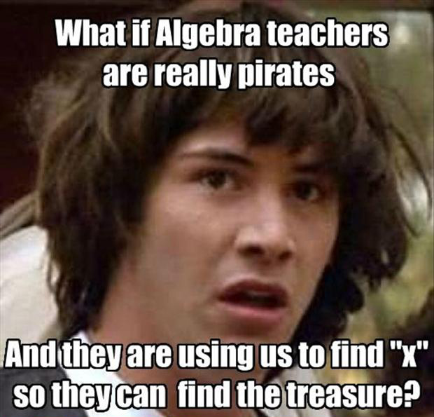 """What if Alegebra teachers are really pirates and they are using us to find """"x"""" so they can find the treasure?"""